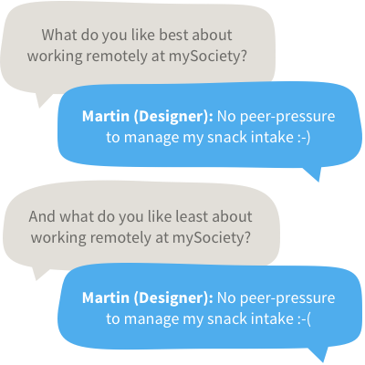 What do you like best about working at mySociety? Martin (Designer): No peer pressure to manage my snack intake! And what do you like least about working at mySociety? Martin: No peer pressure to manage my snack intake [sad face]