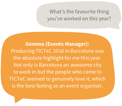 What's the favourite thing you've worked on this year? Gemma (Events Manager): Producing TICTeC 2016 in Barcelona was the absolute highlight for me this year. Not only is Barcelona an awesome city to work in but the people who came to TICTeC seemed to genuinely love it, which is the best feeling as an event organiser.